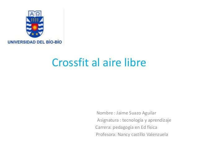 Crossfit al aire libre  Nombre : Jaime Suazo Aguilar  Asignatura : tecnología y aprendizaje  Carrera: pedagogía en Ed físi...