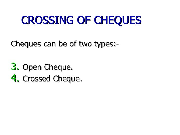 CROSSING OF CHEQUES <ul><li>Cheques can be of two types:- </li></ul><ul><li>Open Cheque. </li></ul><ul><li>Crossed Cheque....
