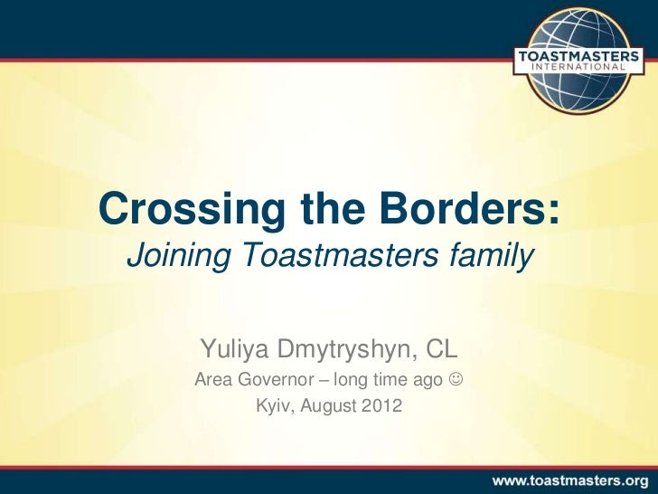 Crossing the Borders: Joining Toastmasters family     Yuliya Dmytryshyn, CL     Area Governor – long time ago            ...