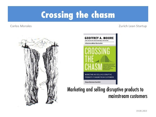 Crossing the chasm Carlos	   Morales	     Zurich	   Lean	   Startup	     Marketing and selling disruptive products to main...