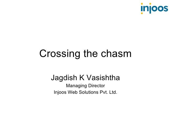 Crossing the chasm Jagdish K Vasishtha Managing Director Injoos Web Solutions Pvt. Ltd.