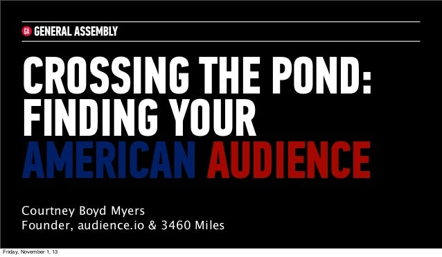 CROSSING THE POND: FINDING YOUR AMERICAN AUDIENCE Courtney Boyd Myers Founder, audience.io & 3460 Miles Friday, November 1...