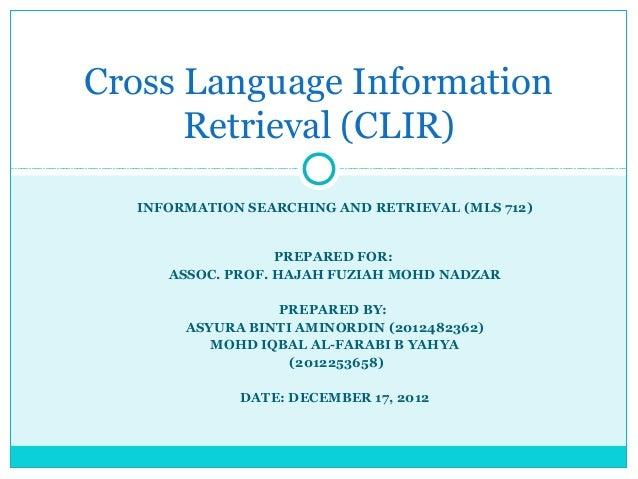 Cross Language Information Retrieval (CLIR) INFORMATION SEARCHING AND RETRIEVAL (MLS 712)  PREPARED FOR: ASSOC. PROF. HAJA...