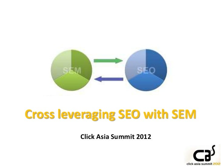 Cross leveraging SEO with SEM         Click Asia Summit 2012