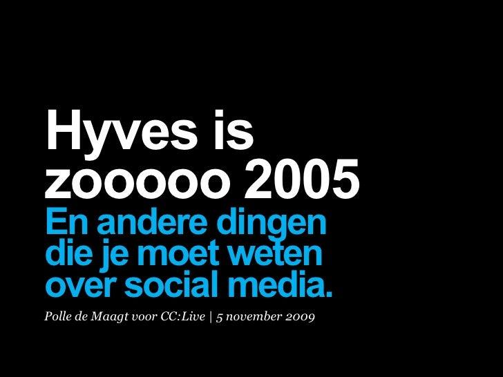 Hyves is zooooo 2005 En andere dingen die je moet weten over social media. Polle de Maagt voor CC:Live | 5 november 2009