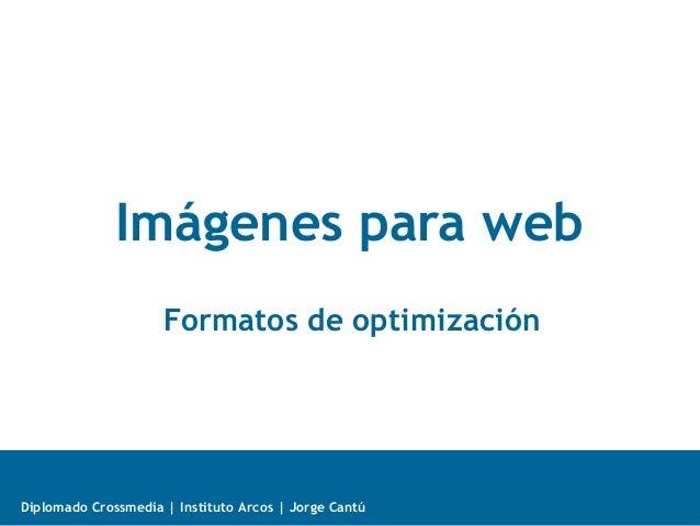 Diplomado Crossmedia | Instituto Arcos | Jorge Cantú Imágenes para web Formatos de optimización