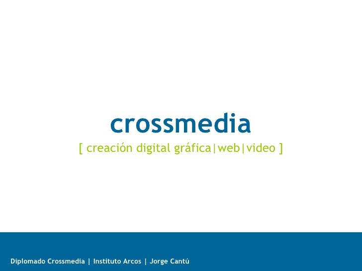 crossmedia                   [ creación digital gráfica|web|video ]Diplomado Crossmedia | Instituto Arcos | Jorge Cantú