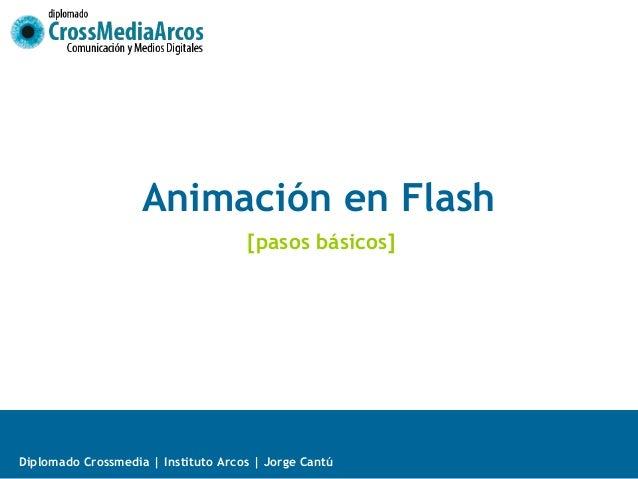 Animación en Flash                                     [pasos básicos]Diplomado Crossmedia   Instituto Arcos   Jorge Cantú