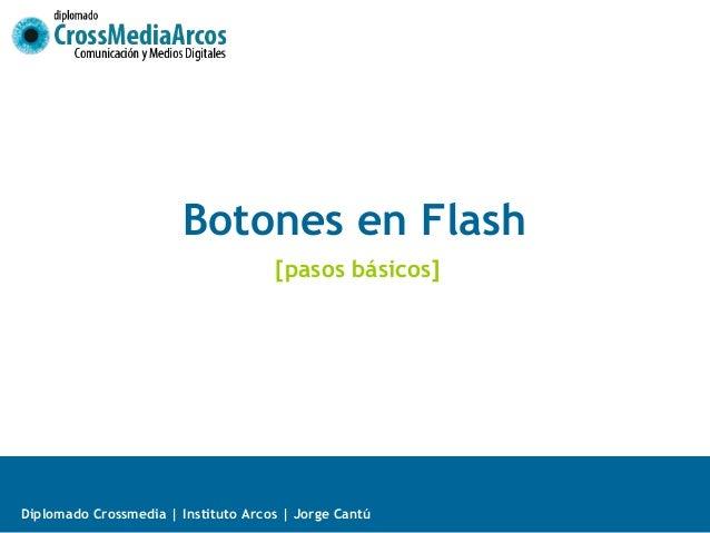 Botones en Flash                                     [pasos básicos]Diplomado Crossmedia   Instituto Arcos   Jorge Cantú