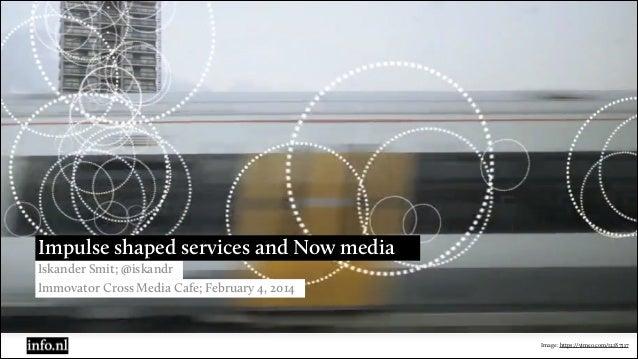 Impulse shaped services and Now media Iskander Smit; @iskandr Immovator Cross Media Cafe; February 4, 2014  Image: https:/...