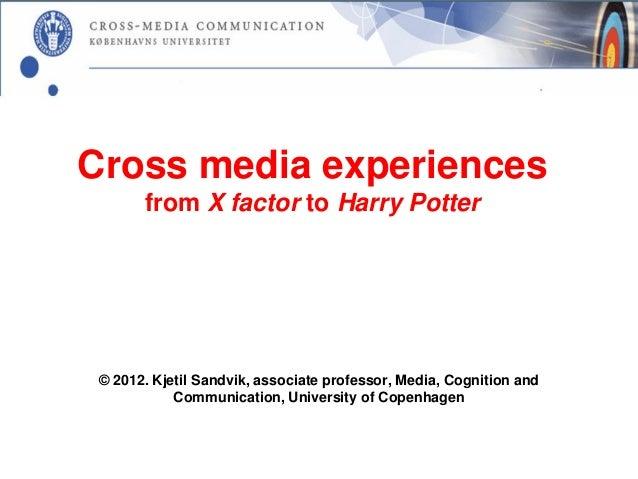 Cross media experiences       from X factor to Harry Potter © 2012. Kjetil Sandvik, associate professor, Media, Cognition ...
