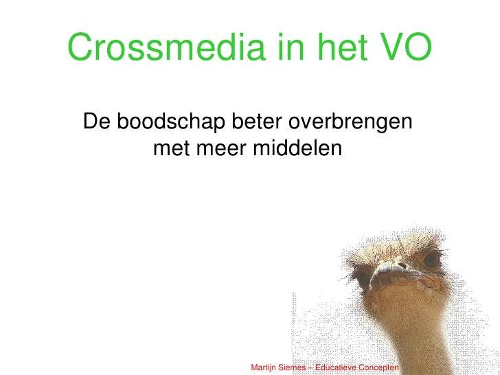 Crossmedia in het VO De boodschap beter overbrengen       met meer middelen                    Martijn Siemes – Educatieve...