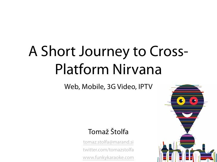 A Short Journey to Cross-     Platform Nirvana      Web, Mobile, 3G Video, IPTV                 Tomaž Štolfa           tom...