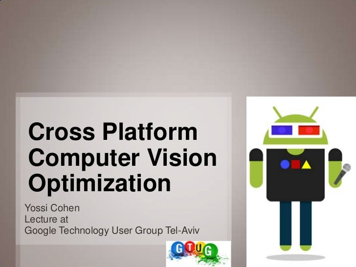 Cross PlatformComputer VisionOptimizationYossi CohenLecture atGoogle Technology User Group Tel-Aviv                       ...