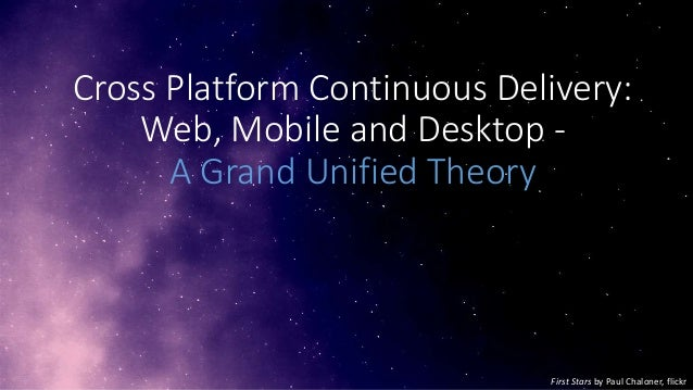 Cross Platform Continuous Delivery: Web, Mobile and Desktop A Grand Unified Theory  First Stars by Paul Chaloner, flickr