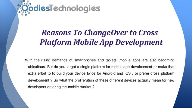 Reasons To ChangeOver to Cross Platform Mobile App Development With the rising demands of smartphones and tablets ,mobile ...