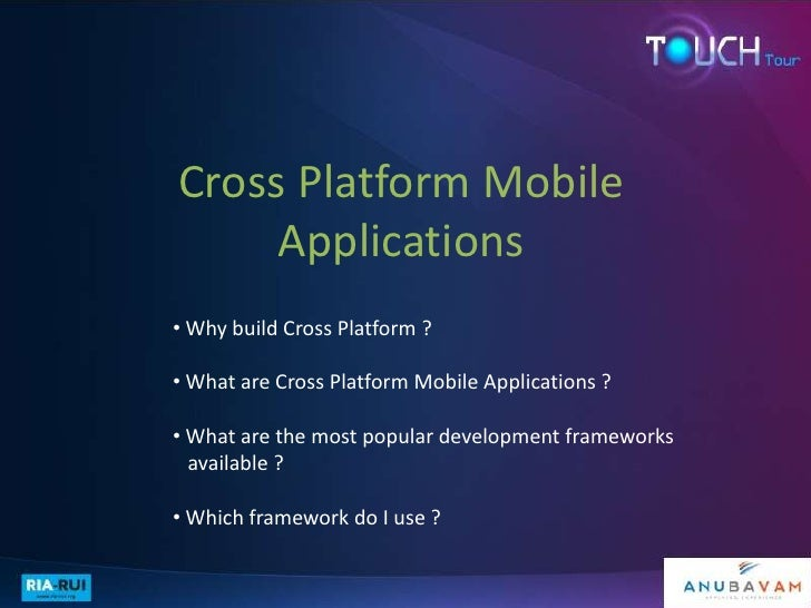 Cross Platform Mobile     Applications• Why build Cross Platform ?• What are Cross Platform Mobile Applications ?• What ar...