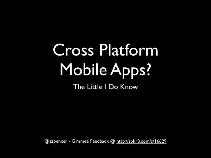 Cross Platform    Mobile Apps?            The Little I Do Know@zspencer - Gimmee Feedback @ http://spkr8.com/s/16629