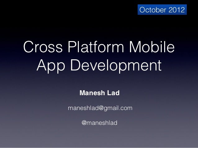 October 2012Cross Platform Mobile App Development         Manesh Lad                     maneshlad@gmail.com              ...