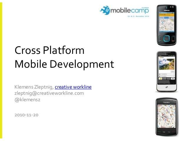 Cross Platform Mobile Development Klemens Zleptnig, creative workline zleptnig@creativeworkline.com @klemensz 2010-11-20