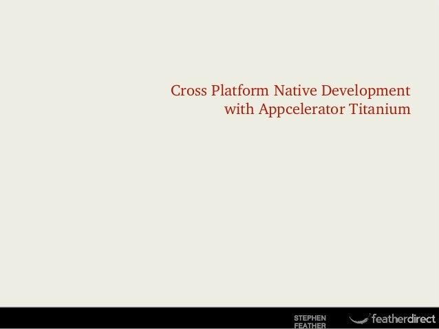 CrossPlatformNativeDevelopment withAppceleratorTitanium  STEPHEN FEATHER