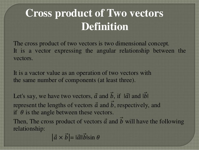 Cross product of Two vectors               DefinitionThe cross product of two vectors is two dimensional concept.It is a v...