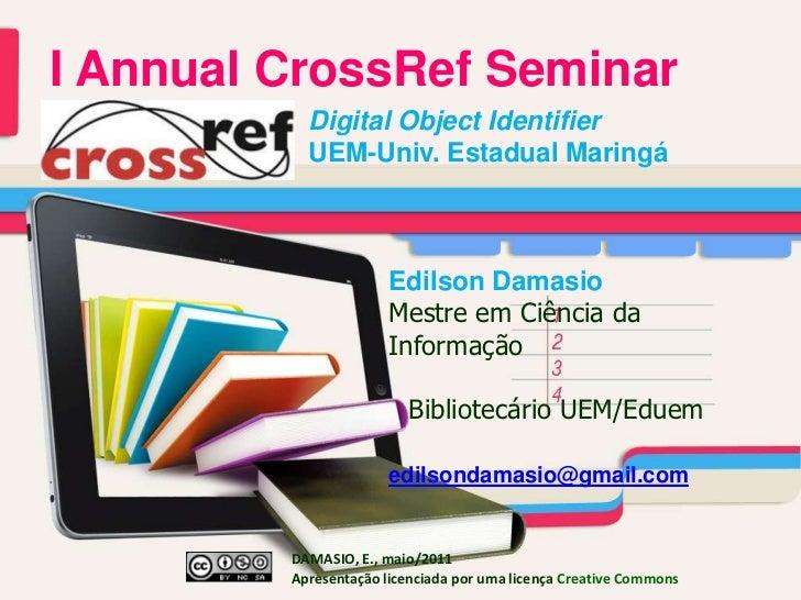 I AnnualCrossRefSeminar<br />Digital Object Identifier <br />UEM-Univ. EstadualMaringá<br />Edilson Damasio<br />Mestre e...