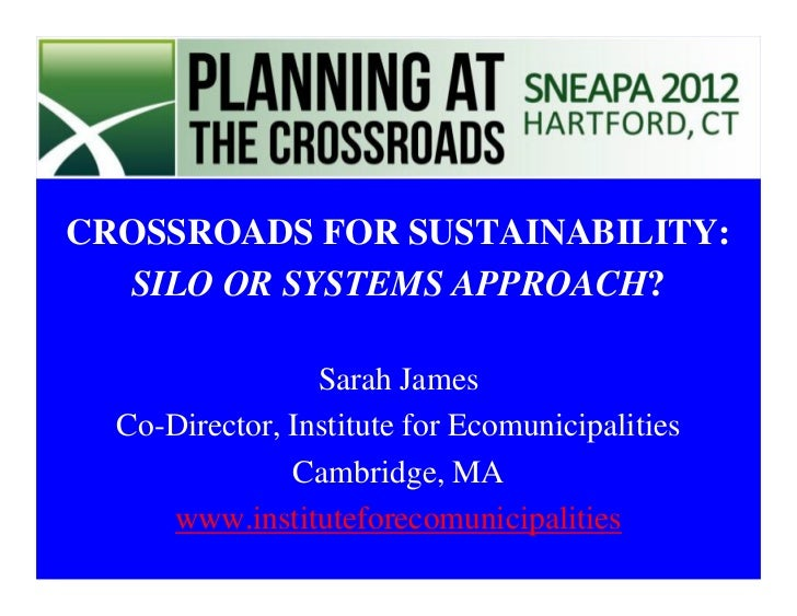CROSSROADS FOR SUSTAINABILITY:  SILO OR SYSTEMS APPROACH?                 Sarah James  Co-Director, Institute for Ecomunic...