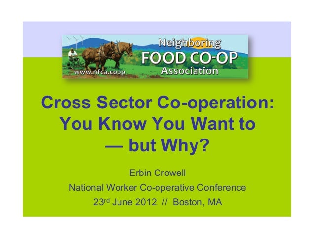 Cross Sector Co-operation:  You Know You Want to       — but Why?                Erbin Crowell   National Worker Co-operat...