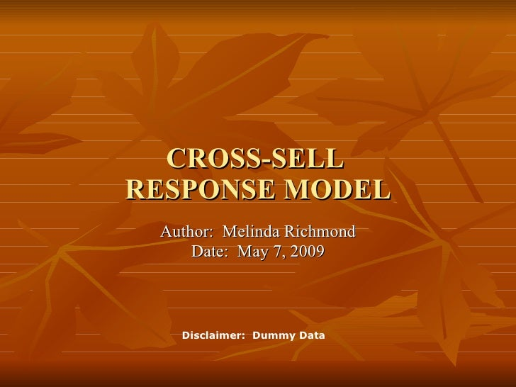 Author:  Melinda Richmond Date:  May 7, 2009 CROSS-SELL  RESPONSE MODEL Disclaimer:  Dummy Data