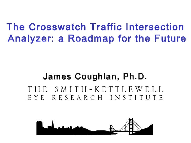 The Crosswatch Traffic IntersectionAnalyzer: a Roadmap for the Future       James Coughlan, Ph.D.