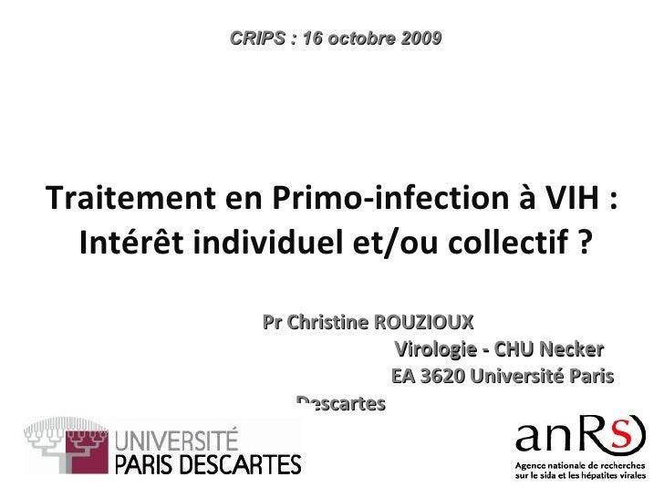 Pr Christine ROUZIOUX  Virologie - CHU Necker  EA 3620 Université Paris Descartes CRIPS : 16 octobre 2009 Traitement en Pr...