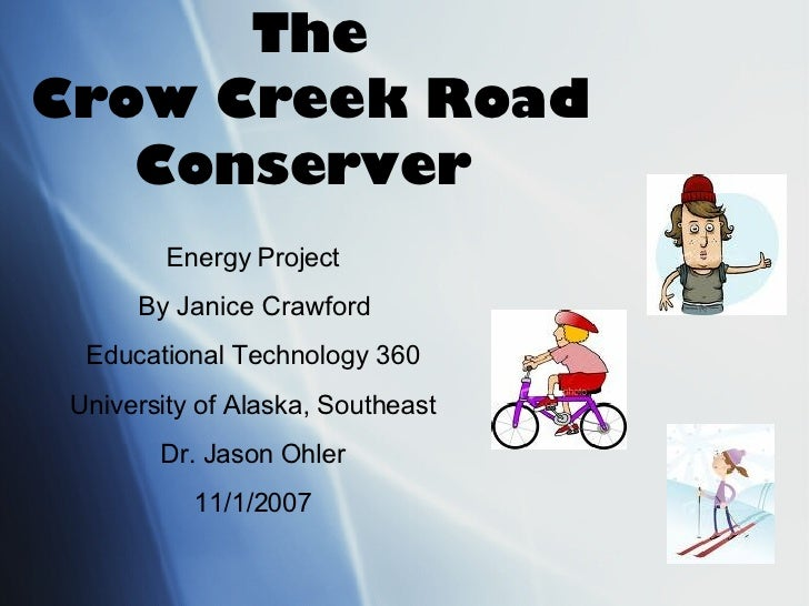 The Crow Creek Road Conserver   Energy Project By Janice Crawford Educational Technology 360 University of Alaska, Southea...