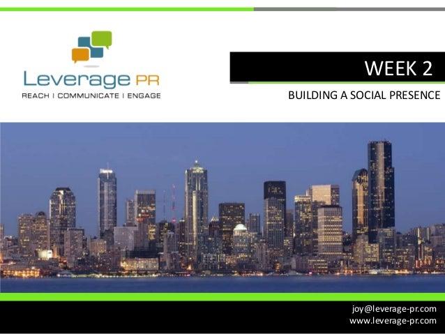 WEEK 2BUILDING A SOCIAL PRESENCE          joy@leverage-pr.com          www.leverage-pr.com