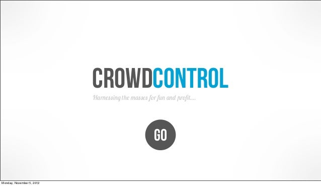crowdcontrol                           Harnessing the masses for fun and profit....                                        ...