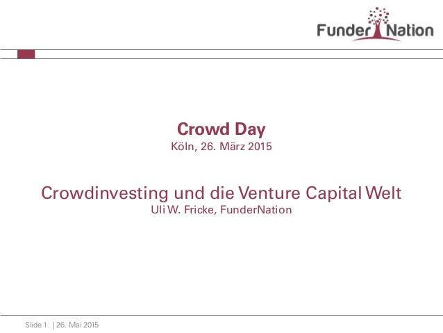 | 26. Mai 2015Slide 1 Crowd Day Köln, 26. März 2015 Crowdinvesting und die Venture Capital Welt Uli W. Fricke, FunderNation