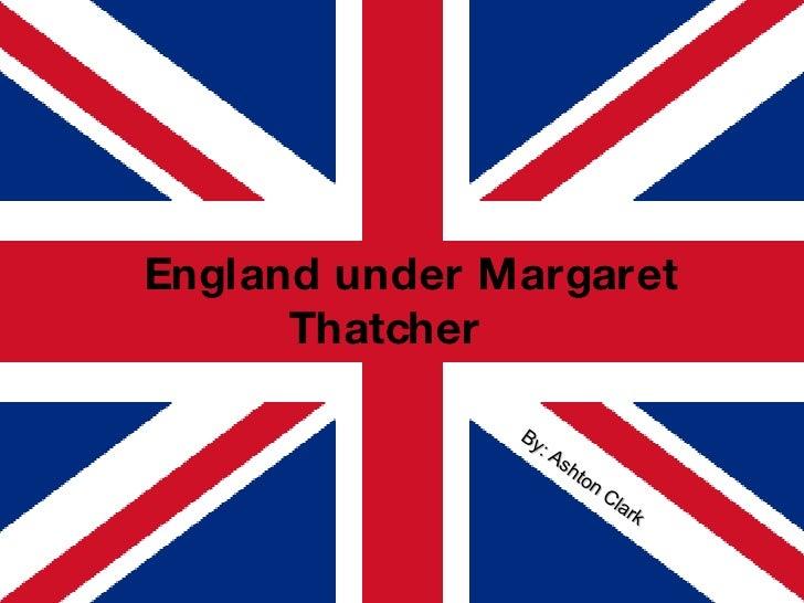 England under Margaret Thatcher By: Ashton Clark