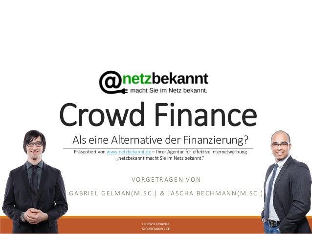 Crowd Finance Als eine Alternative der Finanzierung? VORGETRAGEN VON GABRIEL GELMAN(M.SC.) & JASCHA BECHMANN(M.SC.) CROWD ...