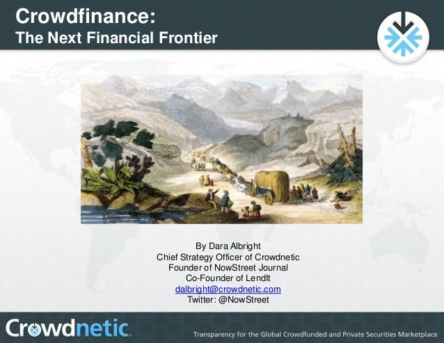 Crowdfinance: The Next Financial Frontier By Dara Albright Chief Strategy Officer of Crowdnetic Founder of NowStreet Journ...