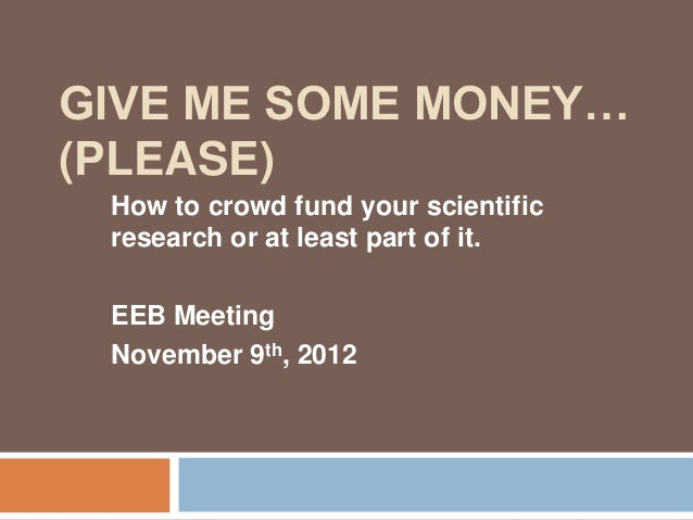 GIVE ME SOME MONEY…(PLEASE) How to crowd fund your scientific research or at least part of it. EEB Meeting November 9th, 2...