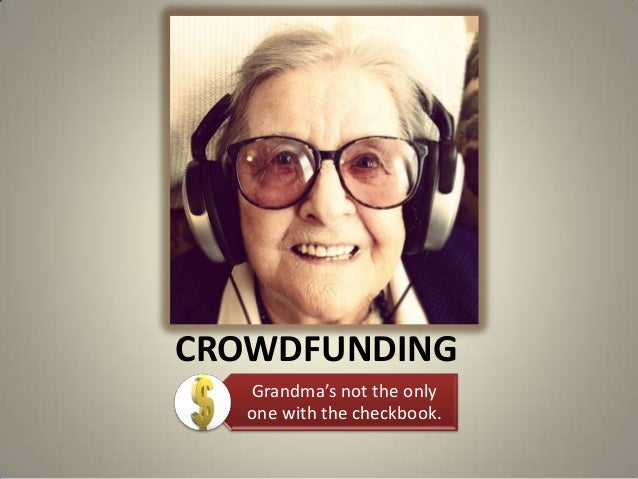 CROWDFUNDINGGrandma's not the onlyone with the checkbook.
