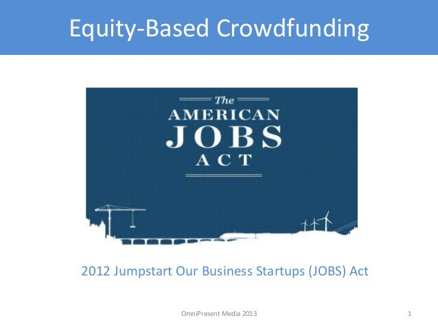Equity-Based Crowdfunding 2012 Jumpstart Our Business Startups (JOBS) Act 1OmniPresent Media 2013