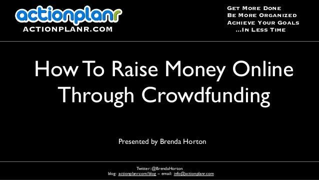Presented by Brenda Horton How To Raise Money Online Through Crowdfunding Twitter: @BrendaHorton blog: actionplanr.com/blo...