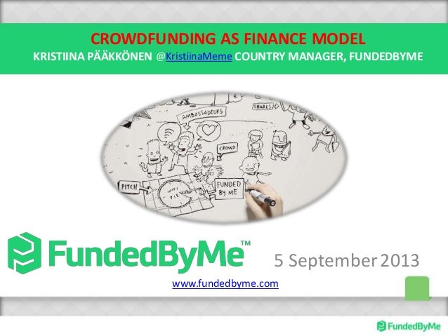 CROWDFUNDING AS FINANCE MODEL KRISTIINA PÄÄKKÖNEN COUNTRY MANAGER, FUNDEDBYME 5 September2013 @KristiinaMeme www.fundedbym...