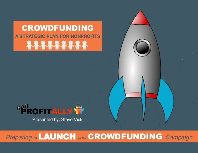 Preparing to LAUNCH your CROWDFUNDING Campaign A STRATEGIC PLAN FOR NONPROFITS CROWDFUNDING Presented by: Steve Vick