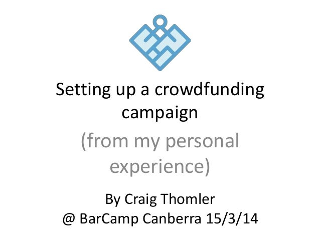 Setting up a crowdfunding campaign (from my personal experience) By Craig Thomler @ BarCamp Canberra 15/3/14