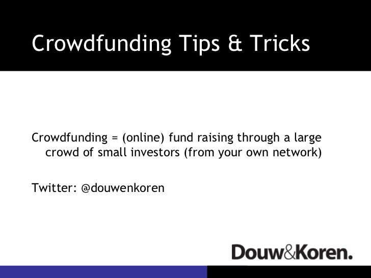 Crowdfunding Tips & Tricks <ul><li>Crowdfunding = (online) fund raising through a large crowd of small investors (from you...