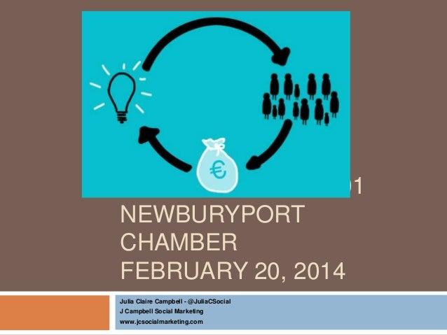 CROWDFUNDING 101 NEWBURYPORT CHAMBER FEBRUARY 20, 2014 Julia Claire Campbell - @JuliaCSocial J Campbell Social Marketing w...