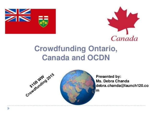 Crowdfunding Ontario, Canada and OCDN Presented by: Ms. Debra Chanda debra.chanda@launch120.co m