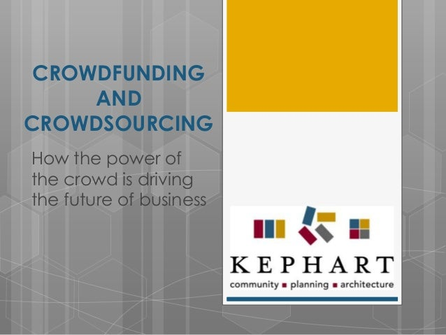 CROWDFUNDING AND CROWDSOURCING How the power of the crowd is driving the future of business